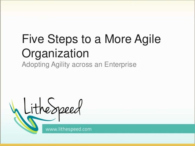 Five Steps to a More Agile Organization Adopting Agility across an Enterprise