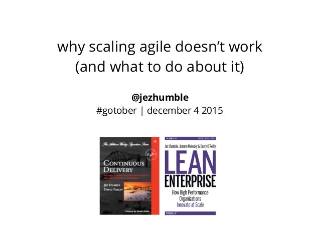 @jezhumble #gotober | december 4 2015 why scaling agile doesn't work (and what to do about it)
