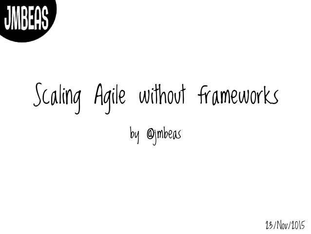 Scaling Agile without frameworks by @jmbeas 23/Nov/2015