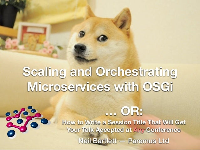 Scaling and Orchestrating  Microservices with OSGi  … OR:  How to Write a Session Title That Will Get  Your Talk Accepted ...