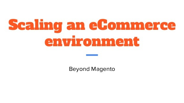 Scaling an eCommerce environment Beyond Magento