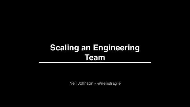 Scaling an Engineering Team 1 Neil Johnson - @neilisfragile