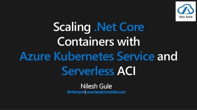 Nilesh Gule @nileshgule | www.HandsOnArchitect.com Scaling .Net Core Containers with Azure Kubernetes Service and Serverle...