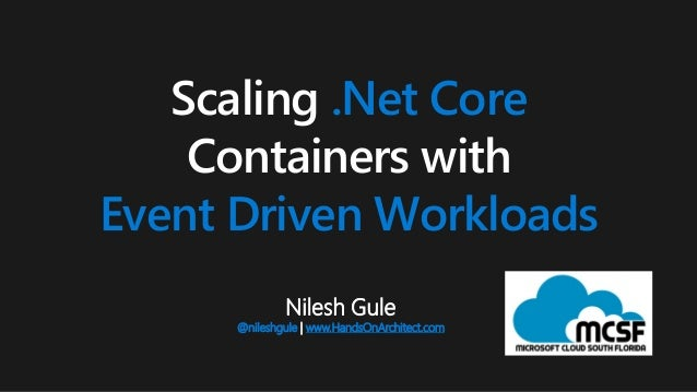 Nilesh Gule @nileshgule   www.HandsOnArchitect.com Scaling .Net Core Containers with Event Driven Workloads