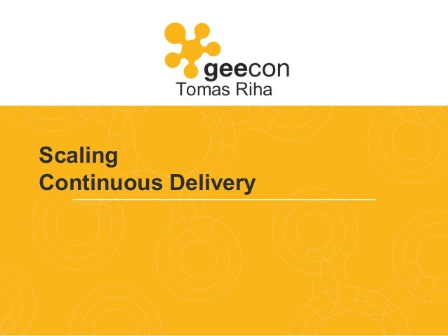 Scaling Continuous Delivery Tomas Riha