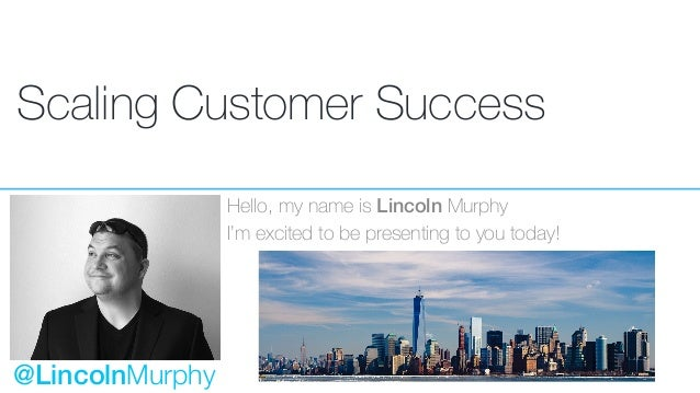 Scaling Customer Success Hello, my name is Lincoln Murphy I'm excited to be presenting to you today! @LincolnMurphy
