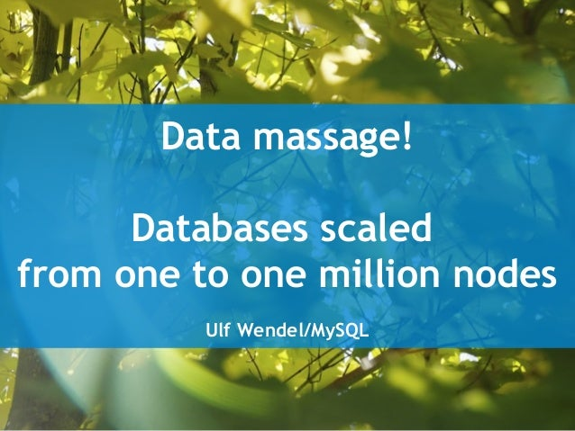 Data massage! Databases scaled from one to one million nodes Ulf Wendel/MySQL