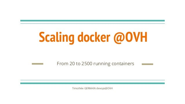 Scaling docker @OVH Timothée GERMAIN devops@OVH From 20 to 2500 running containers