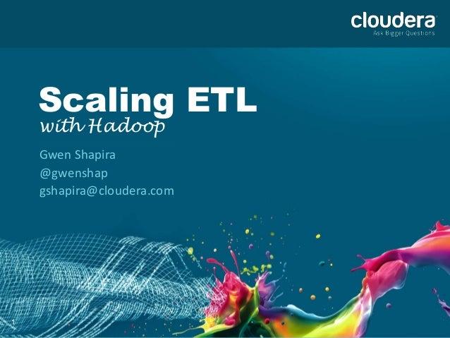 1 Scaling ETL with Hadoop Gwen Shapira @gwenshap gshapira@cloudera.com