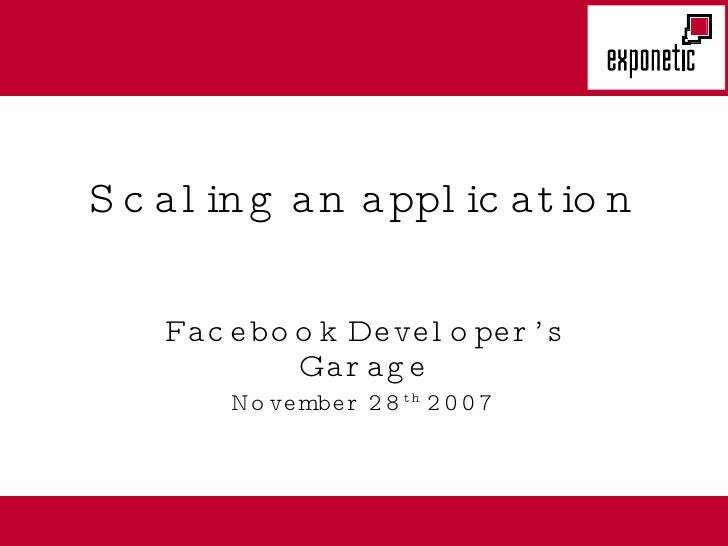 Scaling an application Facebook Developer's Garage November 28 th  2007