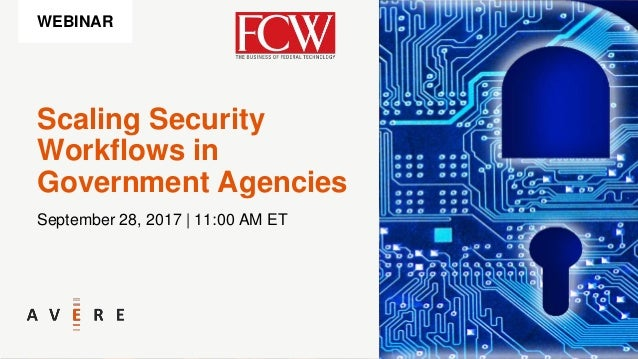 Scaling Security Workflows in Government Agencies September 28, 2017 | 11:00 AM ET WEBINAR