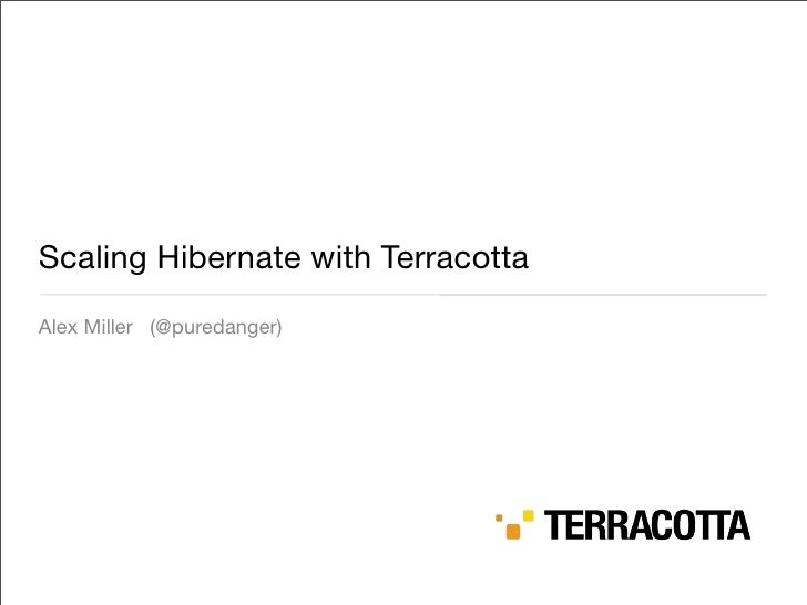 Scaling Hibernate with Terracotta Alex Miller (@puredanger)