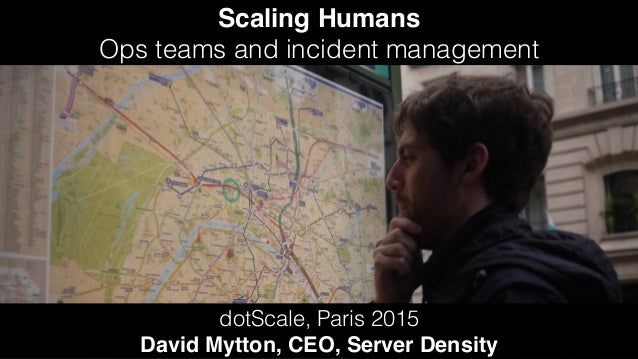 Scaling Humans Ops teams and incident management dotScale, Paris 2015 David Mytton, CEO, Server Density