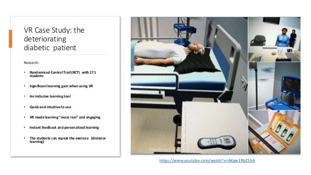 VR Case Study: the deteriorating diabetic patient Research: • Randomised Control Trail (RCT) with 171 students • Significa...