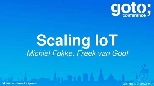 Scaling IoT Michiel Fokke, Freek van Gool @javafreekNL @twoxey