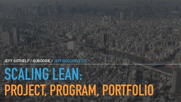 SCALING LEAN: PROJECT, PROGRAM, PORTFOLIO JEFF GOTHELF / @JBOOGIE / JEFF@GOTHELF.CO