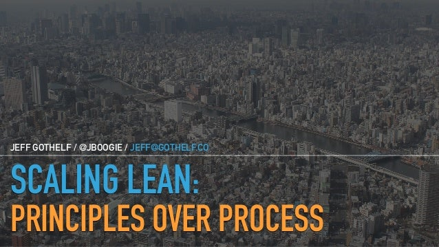 SCALING LEAN: PRINCIPLES OVER PROCESS JEFF GOTHELF / @JBOOGIE / JEFF@GOTHELF.CO