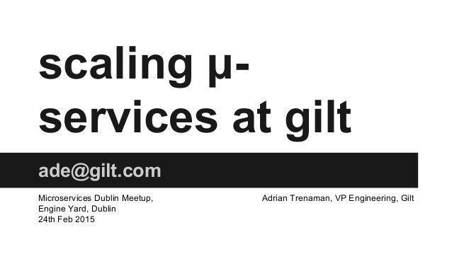 scaling μ- services at gilt ade@gilt.com Microservices Dublin Meetup, Engine Yard, Dublin 24th Feb 2015 Adrian Trenaman, V...
