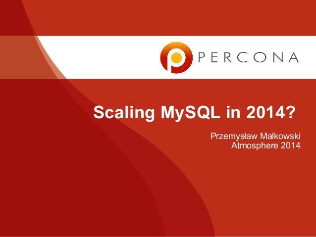 Scaling MySQL in 2014? Przemysław Malkowski Atmosphere 2014