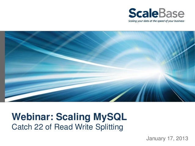 Webinar: Scaling MySQLCatch 22 of Read Write Splitting                                   January 17, 2013