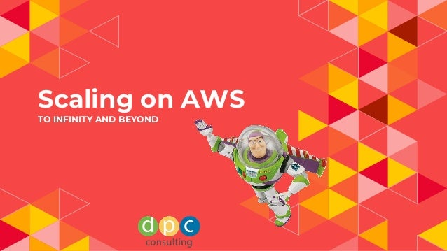 Scaling on AWS TO INFINITY AND BEYOND