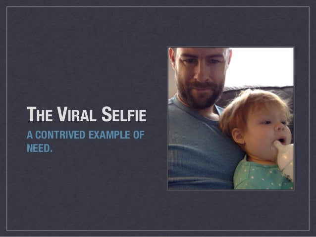 THE VIRAL SELFIE A CONTRIVED EXAMPLE OF NEED.