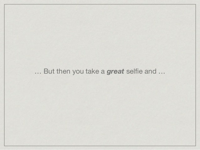 … But then you take a great selfie and …