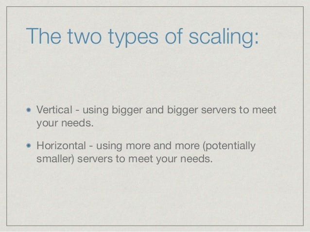 The two types of scaling: Vertical - using bigger and bigger servers to meet your needs.  Horizontal - using more and more...