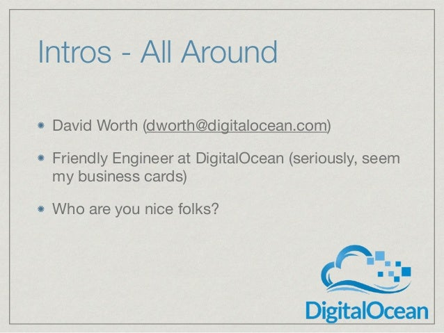 Intros - All Around David Worth (dworth@digitalocean.com)  Friendly Engineer at DigitalOcean (seriously, seem my business ...