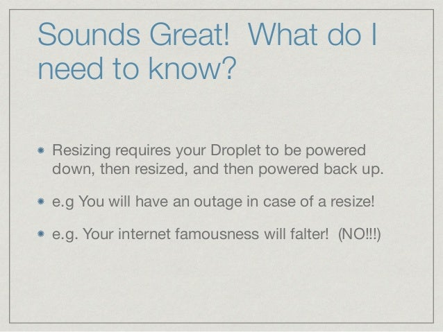 Sounds Great! What do I need to know? Resizing requires your Droplet to be powered down, then resized, and then powered ba...