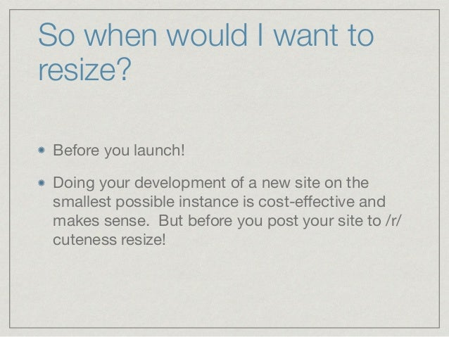 So when would I want to resize? Before you launch!  Doing your development of a new site on the smallest possible instance...