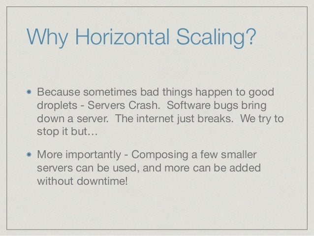 Why Horizontal Scaling? Because sometimes bad things happen to good droplets - Servers Crash. Software bugs bring down a s...