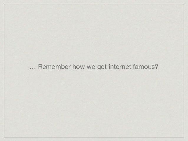 … Remember how we got internet famous?