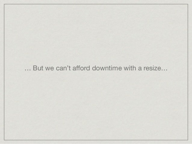 … But we can't afford downtime with a resize…