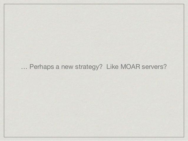 … Perhaps a new strategy? Like MOAR servers?