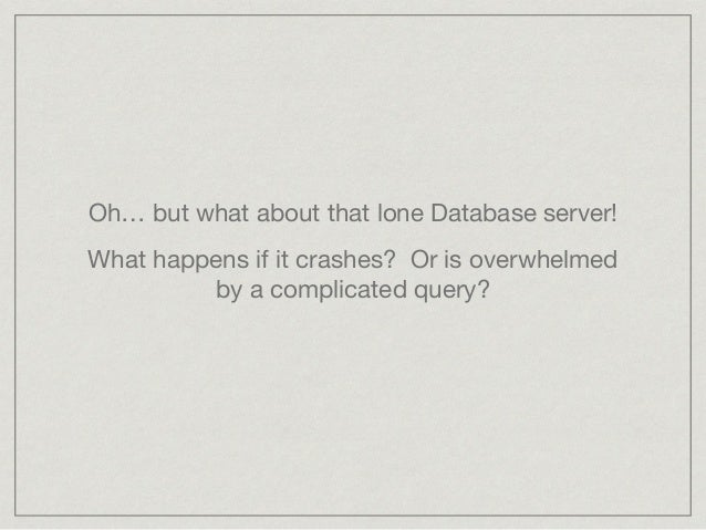 Oh… but what about that lone Database server!  What happens if it crashes? Or is overwhelmed by a complicated query?