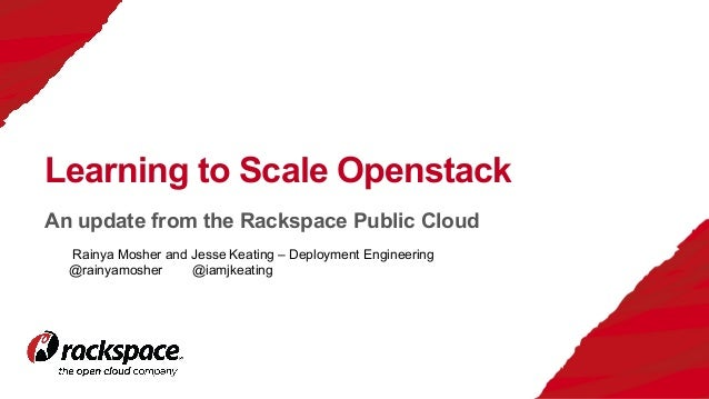 An update from the Rackspace Public Cloud Learning to Scale Openstack Rainya Mosher and Jesse Keating – Deployment Enginee...