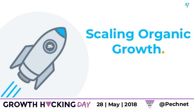 Scaling Organic Growth. @Pechnet28 | May | 2018