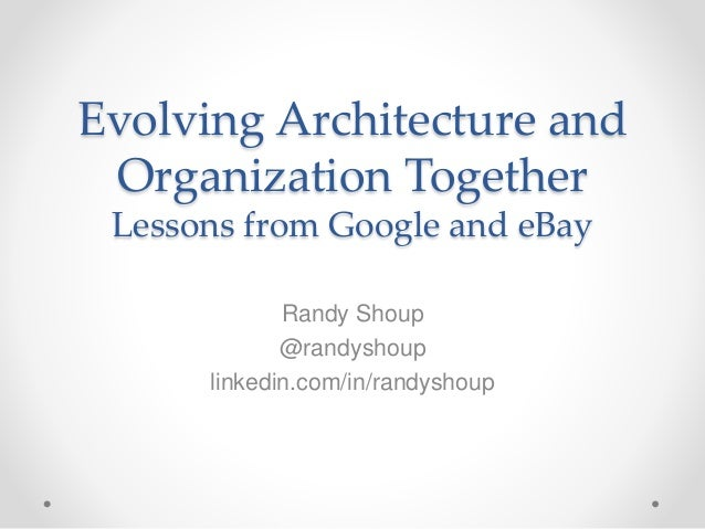 Evolving Architecture and Organization Together Lessons from Google and eBay Randy Shoup @randyshoup linkedin.com/in/randy...