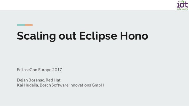 EclipseCon Europe 2017 Dejan Bosanac, Red Hat Kai Hudalla, Bosch Software Innovations GmbH Scaling out Eclipse Hono