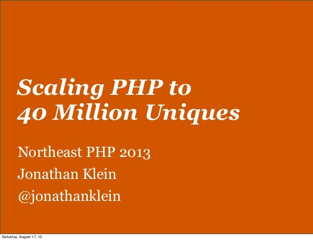 Scaling PHP to 40 Million Uniques Northeast PHP 2013 Jonathan Klein @jonathanklein Saturday, August 17, 13