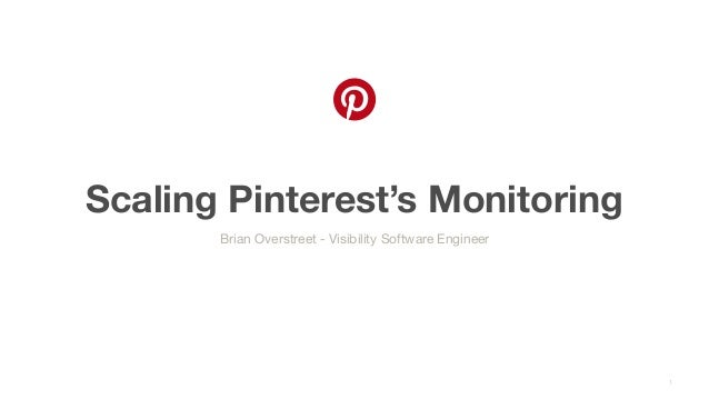 Scaling Pinterest's Monitoring 1 Brian Overstreet - Visibility Software Engineer