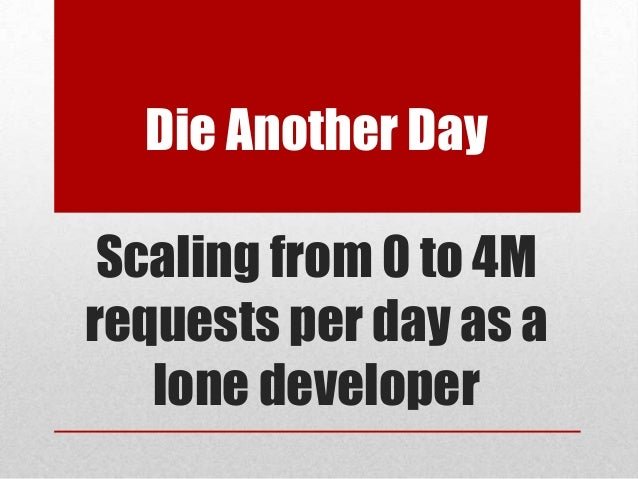 Die Another Day Scaling from 0 to 4M requests per day as a lone developer