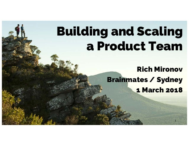 Building and Scaling a Product Team Rich Mironov Brainmates / Sydney 1 March 2018 1