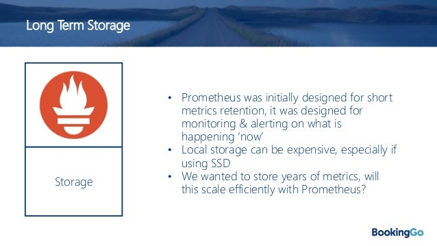 Long Term Storage • Remote write/read API • Prometheus has remote storage APIs • Concerns around the complexity of operati...