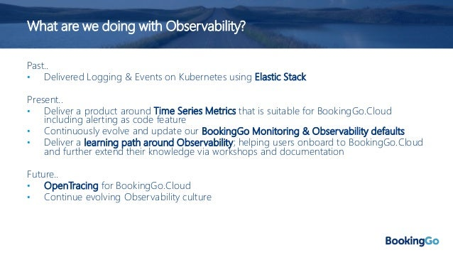 What are we doing with Observability? Past.. • Delivered Logging & Events on Kubernetes using Elastic Stack Present.. • De...