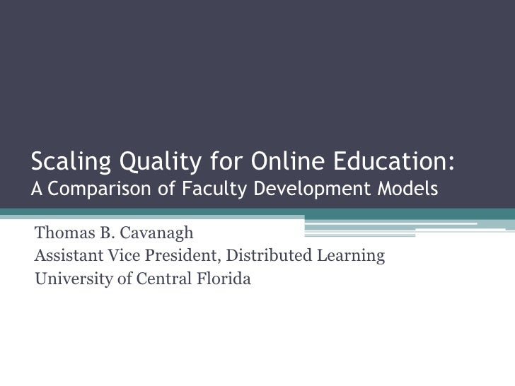 Scaling Quality for Online Education: A Comparison of Faculty Development Models<br />Thomas B. Cavanagh<br />Assistant Vi...
