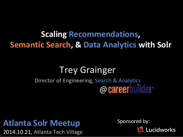 Scaling Recommendations,  Semantic Search, & Data Analytics with Solr  Trey Grainger  Director of Engineering, Search & An...