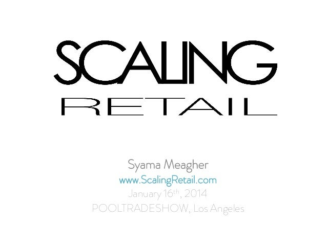 Syama Meagher  www.ScalingRetail.com January 16th, 2014 POOLTRADESHOW, Los Angeles