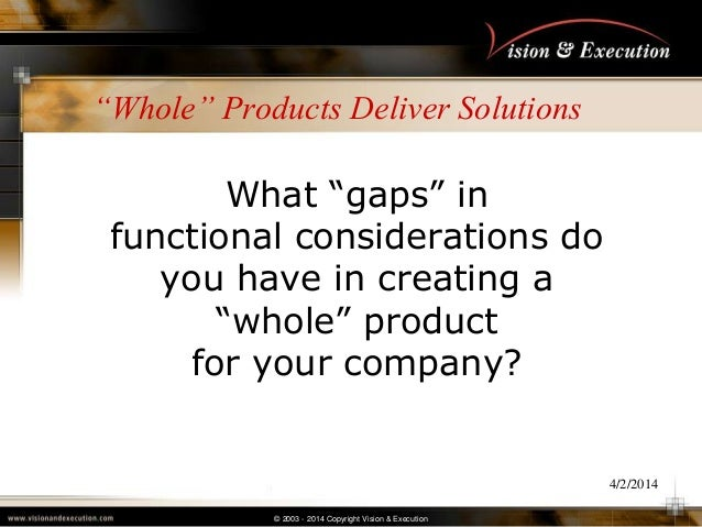 """© 2003 - 2014 Copyright Vision & Execution 4/2/2014 """"Whole"""" Products Deliver Solutions What ―gaps‖ in functional considera..."""